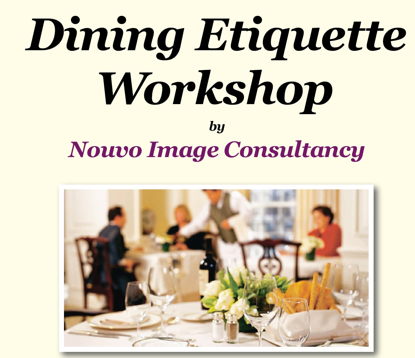Dining Etiquette workshop In Bangalore On 21st February 2016  Learn dining etiquette that will take you anywhere... from a formal dinner to a cocktail party, to a business lunch or to a dinner with friends. You will learn the most sophisticated style of formal dining and be able to apply it to contemporary dining. All the fine points of dining etiquette will be covered and you can see actual demonstration. Participants will be served a five-course meal.  Time – 11.30 p.m. to 2.30 p.m.  Venue – Nouvo Image Consultancy Office, Indiranagar Workshop Fees  –    Rs 2500/- For registrations contact - 9845431488  