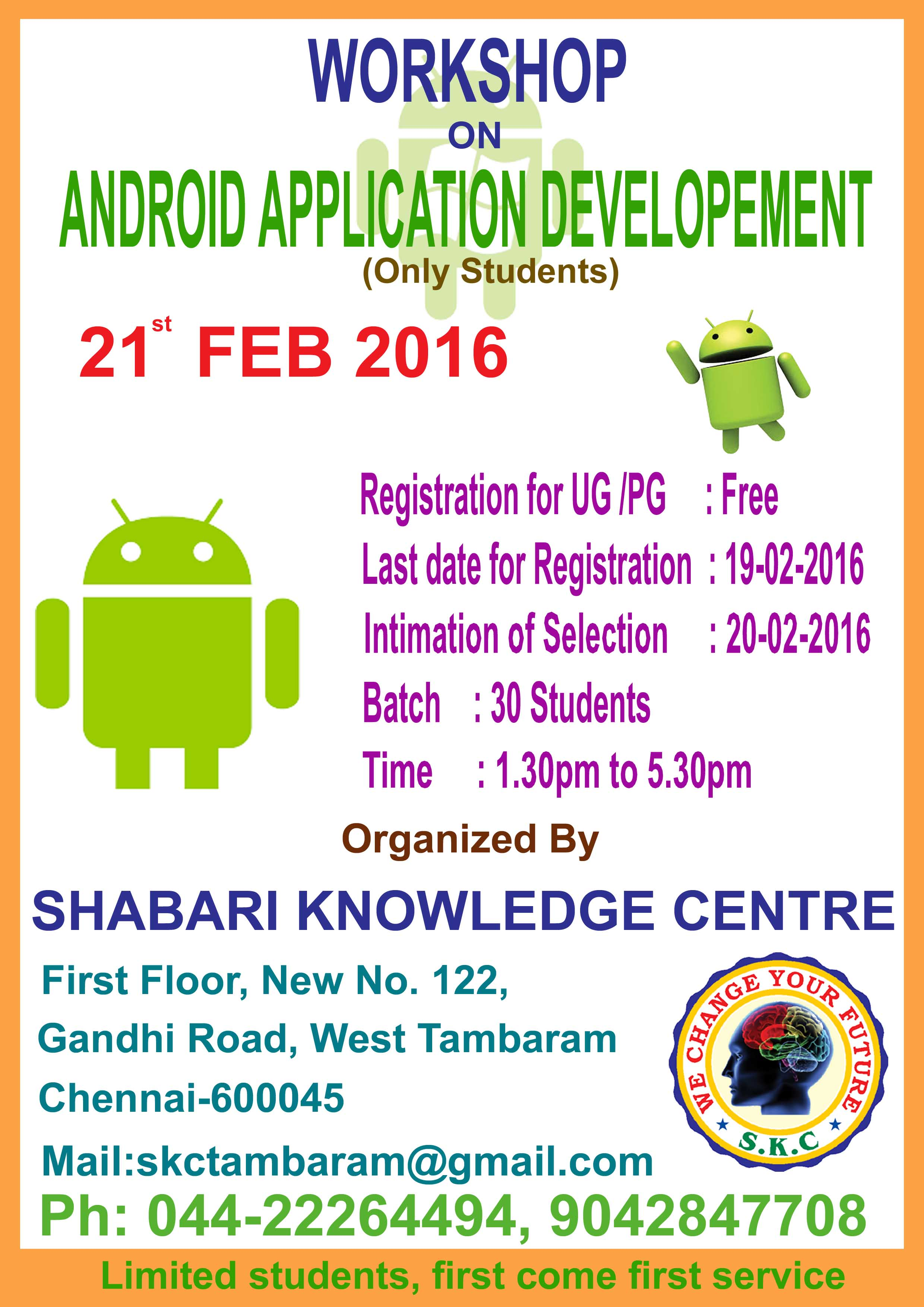 """Dear Sir/Madam,  Sub:  One day Workshop on """"ANDROID TECHNOLOGIES AND ITS   APPLICATIONS""""  We are happy to inform you that the Shabari Knowledge Center organizing one day Free workshop on android technologies and its applications to UG/PG students on Feb. 21st , 2016. If already attended this workshop please refer your friend.  We request you to participate in our program.The information brochure is enclosed herewith for your kind perusal. We look forward to welcoming you to the workshop.  With warm Regards,   Bala Krishnan,   Shabari Knowledge Center,"""