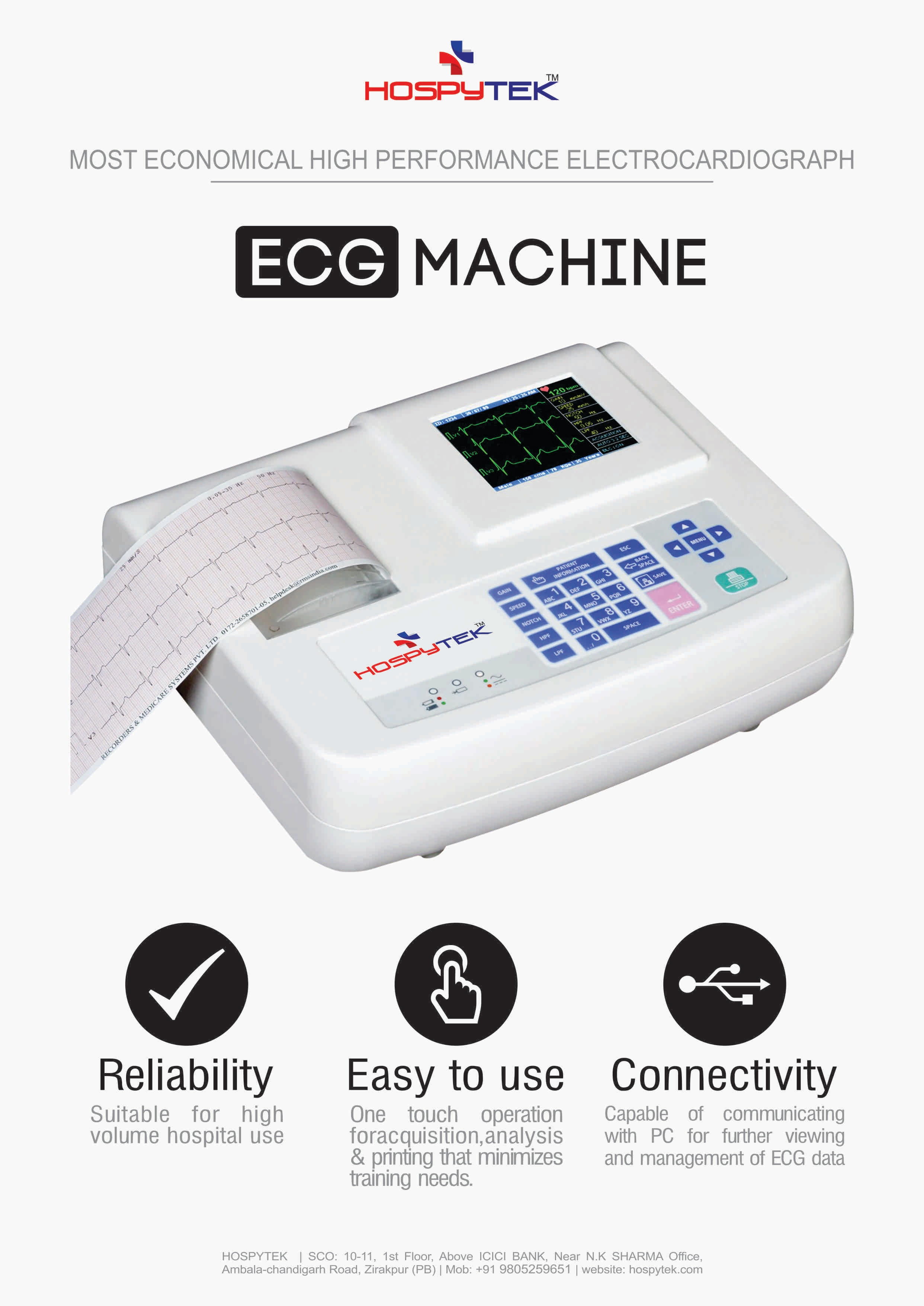 HOSPYTEK is leading manufacturer of Tele ECG, ECG machines in India, We have complete range of EKG machines which include single channel ECG, 3 channel ECG & 12 channel ECG machine. Our portable ECG machines have some of the unique features having Color TFT, Direct USB A4 Printouts, USB Storage facility at very affordable price. HOSPYTEK manufactures the High quality & cost effective ecg for price sensitive Indian market. We also manufacture PC Based ECG machines which can be used with laptop for tele camping purposes. Our all portable & PC based ECG machines are compatible with the HOSPYTEK Tele Medicine Solution, we also do the OEM ECG machine design & development for more detail kindly get in touch by  sales@hospytek.com  Our Electrocardiograph machines are one of the basic diagnostic tools for cardiologists and general physicians. They can be used to perform routine diagnostic checks. The machines are simple to use and precise, thus, making the diagnosis easy to perform and analyze. Hospytek  ECG machines are available in several models suited to the physicians and patient's needs and requirements WE are known for manufacturing, supplying, wholesaling, trading, exporting and importing an extensive array of the finest quality of Medical Instrument. The product range offered by us is inclusive of Hospital Furniture, Surgical Consumables and Diagnostic Equipment. Designed as per the medical industry set norms and regulations, the offered range of equipment and machines is used in hospitals, medical centers, nursing homes and health clinics. With the aid of their accuracy in analysis of different results, user-friendly operation and sturdy construction, the offered diagnostic machines are highly appreciated among our patrons.   Boasting on a very congenial working environment, we work to attain maximum customer satisfaction. An ECG machine is used for graphically recording and monitoring the electrical activity of various phases of heart beat. This is done with the help of electrodes externally attached to the outer surface of skin, on the chest and limbs of patients with heart diseases. It enables monitoring the functions of heart accurately in a very short span of time, there by helping in efficient diagnosis and treatment of heart related problems.  Functions of ECG machine involve recording of the heart beats of patients being examined in the form of waves on a graphic paper. These waves are known as ECG waves. Each electrical stimulus takes the shape of a wave and patterns are formed on the paper with inter related waves. The graphic ECG paper is made up of small squares of 1mm. A standard ECG prints 25 such small squares per second. So duration of a particular wave is easily calculated in a given time span. 10 small squares vertically equal to one mille volt. In this way, amount of voltage released by heart is also measured. If the graph is flat at any time without waves, it means no electrical activity is happening at that particular moment. To understand the functioning of ECG machine, one needs to be aware of the basic functions and working of heart. Heart is composed of four chambers making up two pumps. The right pump receives blood from the body and pumps it to the lungs. The left pump gets blood from the lungs and pumps it to other parts of the body. Each pump has two chambers Atrium and Ventricle. Atrium collects the blood and sends it to the ventricle. On contraction of ventricle, blood is pumped from the heart to the body.  Electrical impulses created in the pacemaker region of right atrium cause contraction, thereby pushing the blood to ventricle. When the impulse moves to the ventricle, it causes contraction in ventricle and pushes blood away from the heart. Soon as the impulse moves away from heart, it relaxes. These electrical impulses flowing in the body can be measured from the body surface in the form of electrical currents at specific areas. ECG machine reads these currents with the help of electrodes attached to the skin of the body.  Each heart beat produces three different pulses of ECG waves. The first pulse is known as P wave and represents the electrical signal produced by pacemaker. The second is a larger signal and called QRS complex which represents the signals created by relaxation of atrium and contraction of ventricle. The last one of the cycle is called the T wave which represents relaxation of ventricle. The heart sound represents this compound of QRS complex and T waves.  An ECG machine is capable of capturing and recording all these functions of the heart in a graphical form enabling accurate diagnosis and treatment of functions of the heart. By studying the movements of these ECG waves depicted by ECG machines, doctors can easily study the heart beat variations. This helps them in locating the defects of heart functions and thereby to prescribe the correct treatment.  ECG machine is safe and easy to use as and when required without requirement of any elaborate arrangement. Further, it is very economical for the patient to have ECG reports. For Sales :- sales@hosptek.com