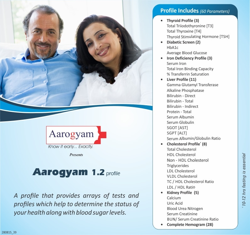 AAROGYAM 1.2 PROFILE @ RS. 799/- This package includes The Full Body Checkup is an array of important profiles spanning 60 parameters. It includes Diabetes Profile (2 parameters), Thyroid Function (3 parameters), Iron Deficiency (3 parameters), Kidney Function (5 parameters), Cholesterol Evaluation (8 parameters, also known as lipid profile), Liver Function (11 parameters) and Complete Blood Count (28 parameters). .   Sample Type      :  Blood   Preparation         :  Please fast for 10-12 hours before your sample pickup to ensure accuracy of results. Only water can be taken when you are fasting before the test   Tests Included Thyroid profile Total Glycosylated HbA1C Iron Deficiency Profile Liver Function Test Lipid Profile Kidney Function Test Complete Blood Count