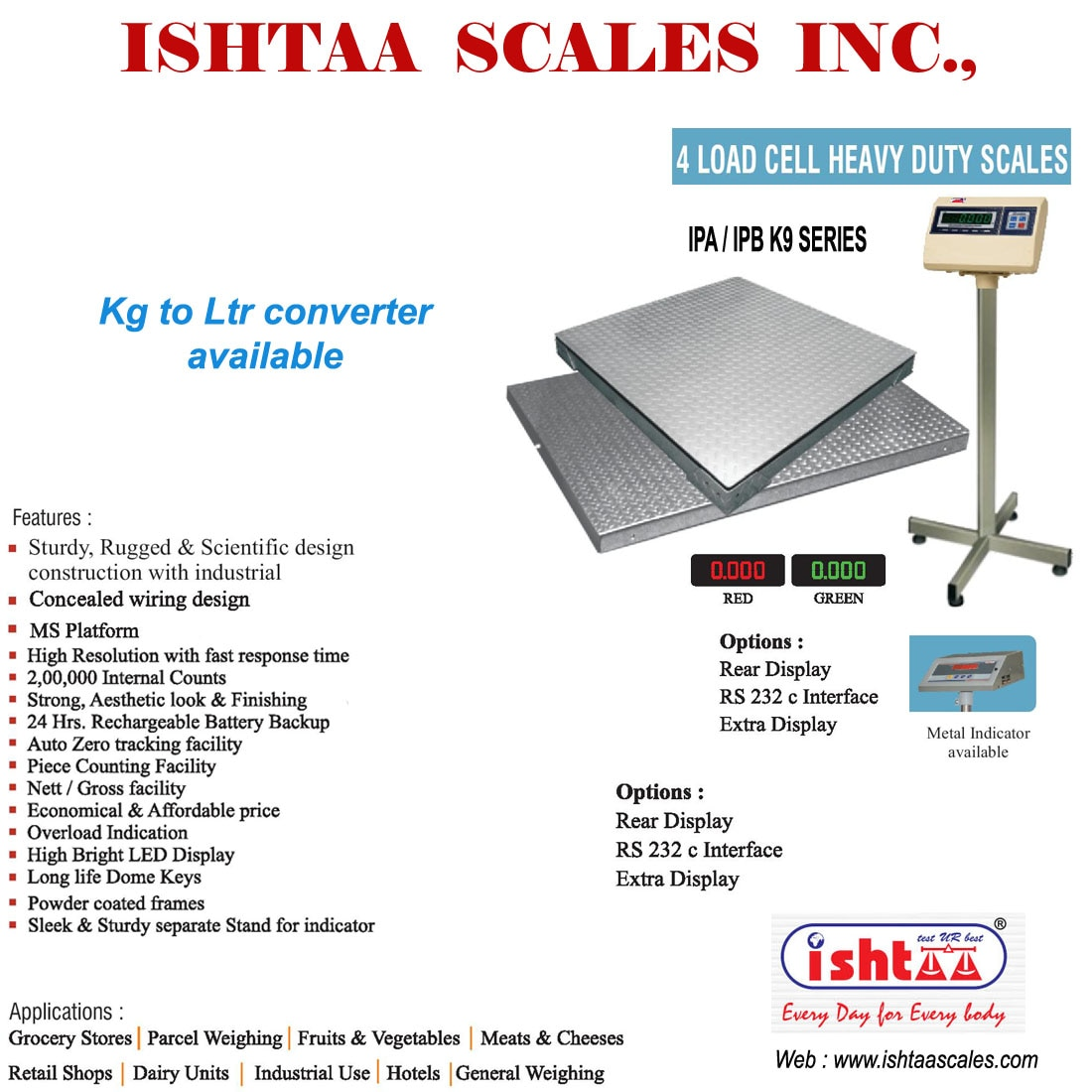 Ishtaa Scales Inc -  Weighing Scale  manufacturer in  Coimbatore.  ISHTAA - 4 Load Cell Heavy Duty Scale  Highly Rigid.. 100% Efficiency.. Kg to Ltr Conversion Available   Recommended Heavy weight Scale for all types of Heavy Duty Applications  Used in all  Industrial weighing Weighing Scale for Steel Factories Parcel weighing Cargo Weighing Heavy duty Weighing Harbour weighing Has WIDE Dealers & Distributors across SOUTHERN INDIA. Heavy duty digital Weighing Scales with Special Features & Desired Specifications are AVAILABLE here.  To Know More Visit : http://www.ishtaascales.com/bench-scales-ipa-ipb-4lc.html   CALL: 09843016028 ; 0422-4516575 Mail: online@ishtaascales.com Web: www.ishtaascales.com