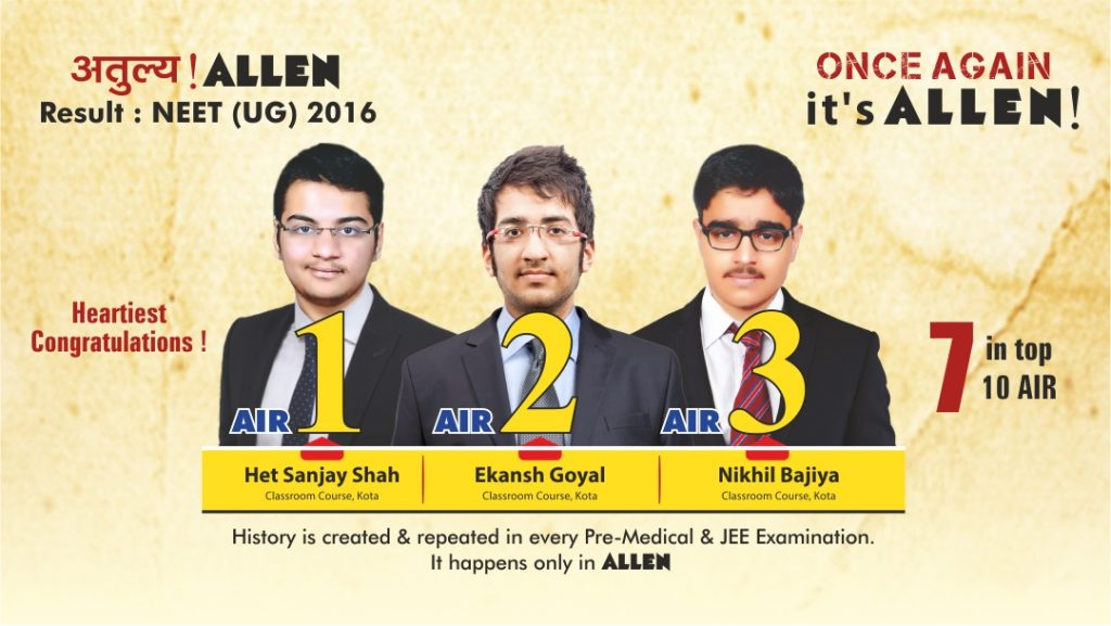 """ALLEN Career Institute has yet again created history with its classroom students acquiring top 3 All India positions in the prestigious National Eligibility cum Entrance Test 2016.""  It is worth mentioning that previously, ALLEN's Classroom students had bagged top 3 positions in the most prestigious engineering entrance examination of the country that is JEE Advanced 2016. With this, ALLEN has become the only institute to grab such success in the country in both the prestigious examinations."