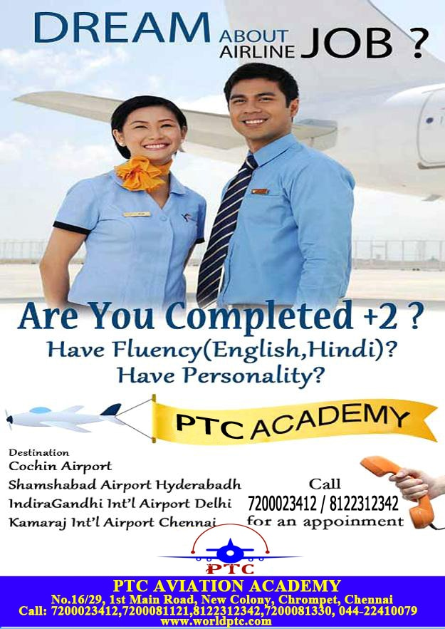 Aviation Jobs. Dream to get Airport / Airline Jobs? Wish to get Airport / Airline Jobs with Desire to get Airport / Airline Jobs with Join PTC AVIATION , Be into the part of Glamorous & Booming Industry as Airline Professional with PTC Aviation. PTC Aviation (Fly in the Sky) Ranked Top No.1 Aviation Institute in INDIA. Huge Job Openings for Ground staff / Cabin Crew (Air Hostess) / Airline Commercial Staff / Airline Security Staff / Airline Cargo Agent / Traffic Assistant / Guest Relation Executives / Customer Service Executives / Airline Ramp Agent etc. Jobs in Airport / Airline / Air Travel & Tourism / Air Cargo / Hospitality Industry. PTC AVIATION RANKED TOP NO.1 In giving JOB RESPONSIBILITIES: 1. Greetings the Passengers 2. Checking the Availabilities of Flights 3. Booking the Flight Tickets 4. Verifying the status of the Flight Operations 5. Checking the Baggage through X-RAY device 6. Issuing Boarding Passes 7. Checking the Passport / Visa 8. Giving Announcement of Depart / Arrival Flightsetc Eligibility Criterion: 1. 12th or Graduates 2. Good Communication in English 3. Freshers / Experienced can Apply 4. Both Male / Female can Apply 5. Age Limit from 18 to 25 Only (For Airport / Airline Jobs) 6. Hindi Speaking Candidates relaxation of Age limit is up to 30 years. Salary Package: 1. Cabin Crew (Air Hostess) - 25000 to 45000 Per Month 2. Ground staff - 12000 to 25000 Per Month 3. Air Travel / Hospitality - 8000 to 15000 Per Month  PTC Aviation gives 100% Job Guarantee in Aviation Industry. PH: 7200023412, 7200015600.