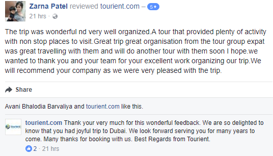 Tourient Reviews: Dubai Tour feedback from one of the happiest customer!  The trip was wonderful and very well organized. A tour that provided plenty of activity with non stop places to visit.Great trip great organisation from the tour group expat was great travelling with them and will do another tour with them soon I hope. we wanted to thank you and your team for your excellent work organizing our trip.We will recommend your company as we were very pleased with the trip.