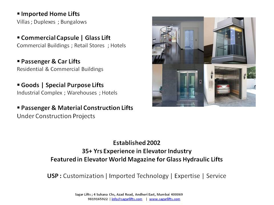 Sagar Construction Lifts   We provide Customized Lifts   * Imported Home Lifts  * Commercial Capsule | Glass Lifts  * Passenger & Car Lifts  * Goods | Special Purpose Lifts  * Passenger & Material Construction Lifts   Thanks & regards,  Mukesh Kanodra / Praharsh Rajani / Omkar Desai  Patners Sagar Construction Lifts  9819165922 / 9702999592  info@sagarlifts.com www.sagarlifts.com