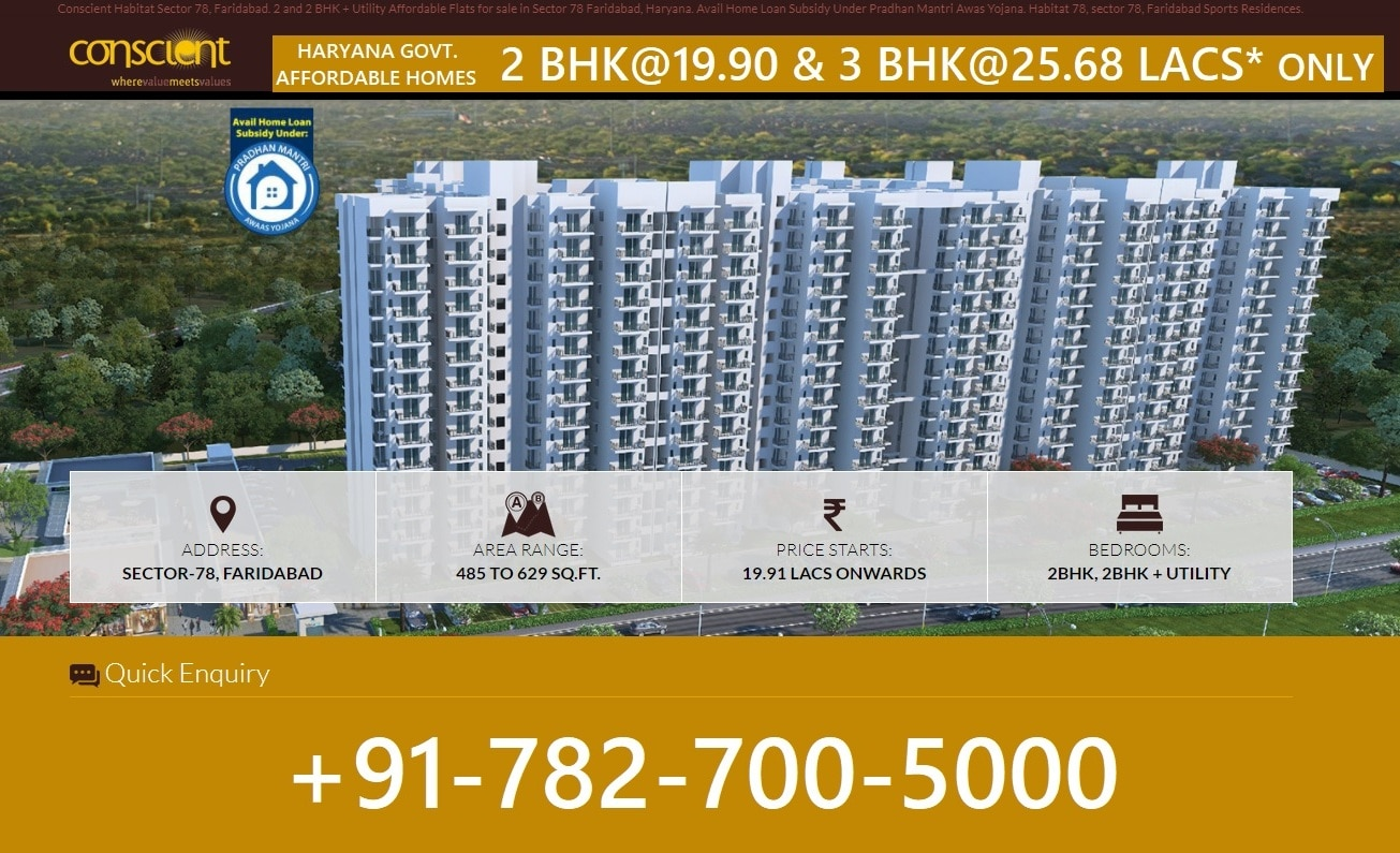 HARYANA GOVERNMENT AFFORDABLE FLATS 2BHK@19.90 LACS / 3BHK@25.68 LACS AVAIL GOVERNMENT SUBSIDY UPTO 2.40 LACS* # As Per Haryana Affordable Group Housing Policy dated 19.08.2013  At Habitat 78, there is a little more to everything. A little more joy, a little more happiness, a little more smile and a little more to life. Nestled in the elite pincode of Faridabad, Habitat 78 offers a lifesty1e that gives convenience, comfort, elegance and bliss for life.  Location Advantages # Gated community on 75 meter bypass road # 5 minutes drive from FNG Expressway # 10 minutes drive from Metro Station - Neelam Chowk # Adjacent to Commercial Sector 79 with mall(s) and shopping complex # 5 minutes drive to more than 14 reputed schools and colleges # Mega hospital planned in near vicinity # Free Manintenance by the developer for 5 years* # Price kept on Carpet Area fixed by Haryana Govt.* # Completion within 4 years from the date of commencement of project. # Upto 90% Home Loan available  HOME LOAN BANKERS ATTACHED TO THIS PROJECT SBI, PNB HOUSING FIN. LTD., HDFC HOME LOANS, ICICI BANK, TATA CAPITAL HOME LOANS, INDIABULLS HOME LOANS, DHFL  ​Kindly contact us through mail or telephonic to avail the services according to your requirement & let us know the day & time when it will be convenient for you to visit the site so that we organise it accordingly.​  GAURAV AGARWAL  DSG PROPERTIES (Regd.) Add. # Office No-7, Avenue Road, Sector-81, Greater Faridabad, (Haryana). Mob: +91- 9818650470, 9811163031