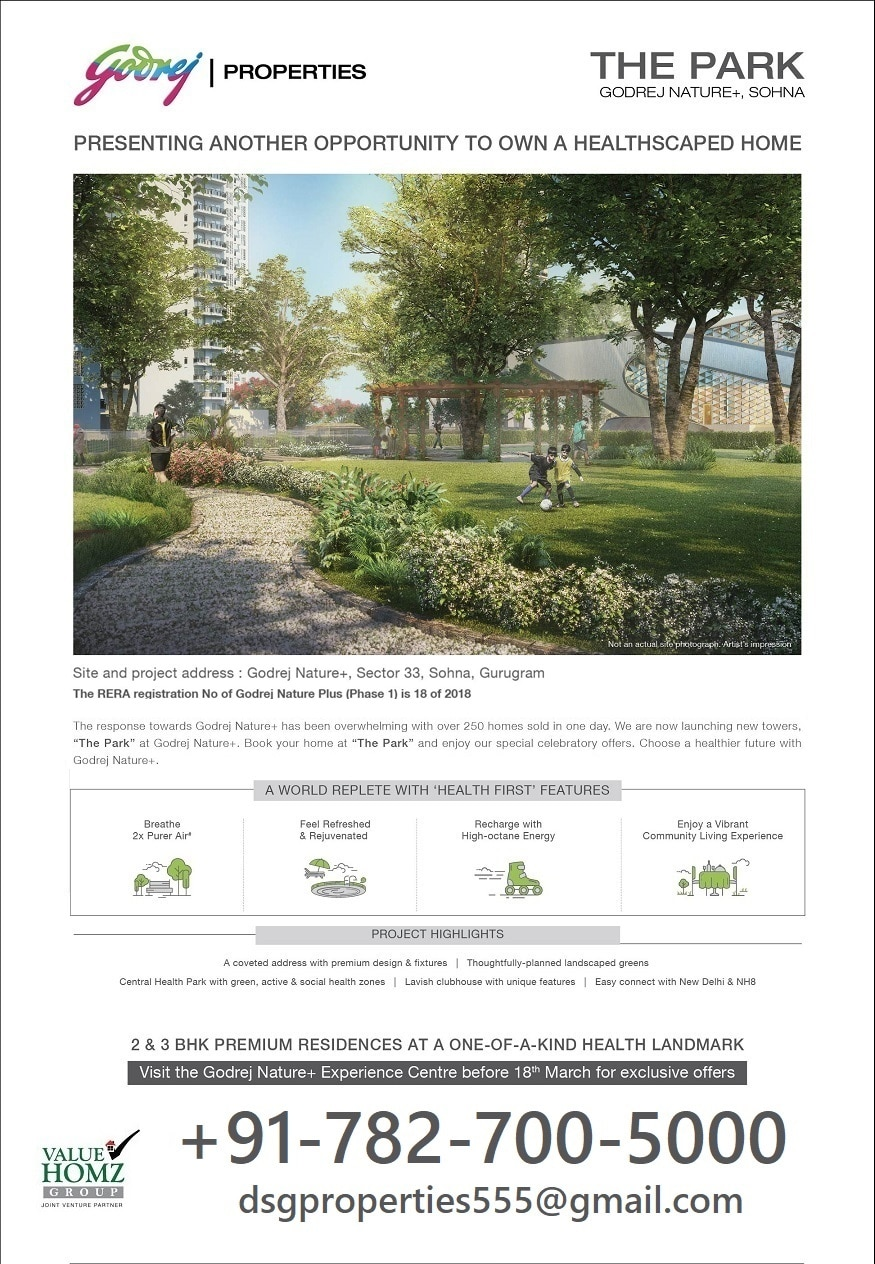 "GODREJ PROPERTIES presents THE PARK, NATURE +, SOHNA - SOUTH OF GURGAON - BE READY FOR HEALTHY LIFESTYLE @ THE PARK  Extremely delighted to share with you the launching of new towers ""THE PARK"" - GODREJ NATURE + in South of Gurugram with seamless connectivity to Faridabad, Noida & other prominent locations of NCR via KMP Expressway and Easy connectivity from Gurgaon, IGI Airport and South Delhi via NH-8 and Golf Course Road.  A gated community that encourages 'health and wellness', Nature Plus presents holistic healthscape residences built in a sustainable environment that nurtures your mind, body and soul.  Nestled in the lap of greenery and fresh air, the 17-acre property offers 2 and 3 BHK apartments sized between 1, 382 sq ft to 1, 919 sq ft, presenting best views of the Aravali Hills.    Recognising the importance of an individual's health, the property takes premium living to the next level where all the essential recreational facilities are right at the door step.  Nature Plus makes a style statement with its latest lifestyle amenities including Skate Boarding Park, Health Café, Bungee Dancing, AG6 Workout and Net Climbing provide an invigorating experience for healthier living. The property exudes the theme of green living in its true sense as it embraces sprawling gardens with their multiple therapeutic benefits.  Developed by Godrej properties in collaboration with Value Homz Group, the project is situated at the emerging location of Sector 33 Sohna, Gurgaon. Presently construction have been started & the possession of the property is scheduled by December 2022.   Positioned in a thriving neighbourhood on the arterial Sohna Road, the property is easily reachable from vital destinations of Gurgaon and Delhi including Cyber City Sohana Road, Golf Course Road, MG Road, Udyog Vihar, Huda City Centre and Metro Stations of Sector 55-56. Nature Plus guarantees the 'walk-to-work' advantage' to residents with smooth connectivity to nearby commercial and educational hubs and is just steps away from the IMT Sohna with hassle-free access to desired social amenities. 	 LOCATION  # Sector 33, Sohna, South of Gurgaon # 35 Minutes from IGI Airport # 20 minutes from Golf Course Road & Nearest Metro Station # The region to be connected via proposed Metro Corridor & KMP Expressway # Easy accessibility from main city as well as neighborhood of Aravalli Hills # Nearby Schools – GD Goenka, Ryan International, Amity, DPS etc. # Colleges –  KIIT, KR Mangalam, JK Business School # Connected to Gurgaon with Golf Course Extension Road & NH-8 # Nearby Hotels  – The Western Resort & Spa, Taj Gateway Resort, Country Inn etc. # Office & commercial area having office of Google, Pfizer, Atos, Genpact etc.  SPECIAL FEATURES  # 17 Acres Township # 4 Apartments Per Floor # All corner units # High ceiling height # Themed central green # World Class Security features # More than 60% Green area # Full Length Windows # All Bedrooms -Wooden Flooring & Fixtures From Kohler/Jaquar # Dedicated NRI"