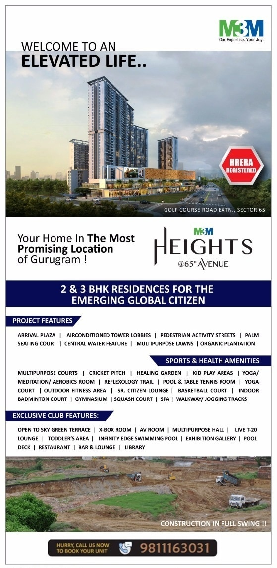 Golf Course Exten Road Gurgaon. Premium Flats at Prime Location. Starting ₹1Cr Golf Course Extension Rd · Pay Only 10% Now  Ultra Luxury Apartments New Launch. Assured Return & Subvention Plan, 9% Assured Return 2/3 BHK Assured Buy Back Plan‎  M3M HEIGHTS 2/3 BHK PREMIUM RESIDENCES SECTOR 65, GURUGRAM Golf Course Extension Road  After the successful delivery of M3M Golf Estate & M3M Merlin Now M3M Launched its New Residential Project M3M Heights with World Class Amenities on Golf Course Extension Road Sector 65, Gurgaon.  M3M Heights Premium Residences is a perfect project at Sector 65, Gurgaon. Developed by M3M India Ltd. this elegant residential creation is aesthetically designed and architecturally planned for the residents to live in comfort. Large windows and doors allows ample ventilation and maximum sun light to live a fresh and healthy life. Well equipped with modern amenities, M3M Heights is very close by to all the basic necessities and requirements.  MAJOR ATTRACTIONS OF THE PROJECT Healthy and fresh morning walk on the rooftop with jogging track Plenteous greenery all over the place Facilities like rock climbing, basketball, skating rinks, seamlessly collaborated with plush, ambient surroundings. Floating sauna and Scenic pool Breathtaking view of the city Round the clock security and water/power back up Located in sector 65, Gurgaon, which is connected to reputed School, hospitals, commercial sector.  LOCATION - AT A GLANCE  ❶Located in Sector 65, on the 90 mt Golf Course Extension Road. The SPR has been declared a National Highway as per the NHAI and will be re-christened as NH236. ❷ Access to South Delhi via the following link roads: ✔ Existing link via the MG Road connecting South Delhi and Gurgaon; ✔ Future link through the 90 metres wide road link connecting Nelson Mandela Road in Vasant Kunj in Delhi to Mehrauli Road in Gurgaon through the Biodiversity Park ✔ 90 metres wide road link from Andheria Mor in Delhi to Gurgaon-Faridabad Road in Gurgaon through Mandi and Gwal Pahari. ❸ On the proposed metro corridor offering fast and easy connectivity to Delhi  SPORTS & HEALTH AMENITIES: Multipurpose Courts. Cricket Pitch. Healing Garden. Kid Play Area. Yoga/Meditation /Aerobics Room. Reflexology Trail. Pool & Table Tennis Room. Yoga Court. Outdoor Fitness Area. SR. Citizen Lounge. Basketball COurt. Indoor Badminton Court. Gymnesium. Squash Court. Squash CourtWalkway/Jogging Tracks.  EXCLUSIVE CLUB FEATURES: Open To Sky Green Terrace. X-Box Room AV Room. Multipurpose Hall. Live T-20 Lounge. Toddlers Area. Infinity Edge Swimming Pool. Yoga CourtExibition Gallery. Pool Deck. Restaurant. Bar & Lounge. Library.  UNIQUE FEATURES: Grand Arrival Plaza. Airconditioned Lobbies. Pedestrian Activity Streets · Seating Court. Central Water Feature. Multipurpose Lawns. Organic Plantations.  GET IN - TOUCH @ +91-9811163031