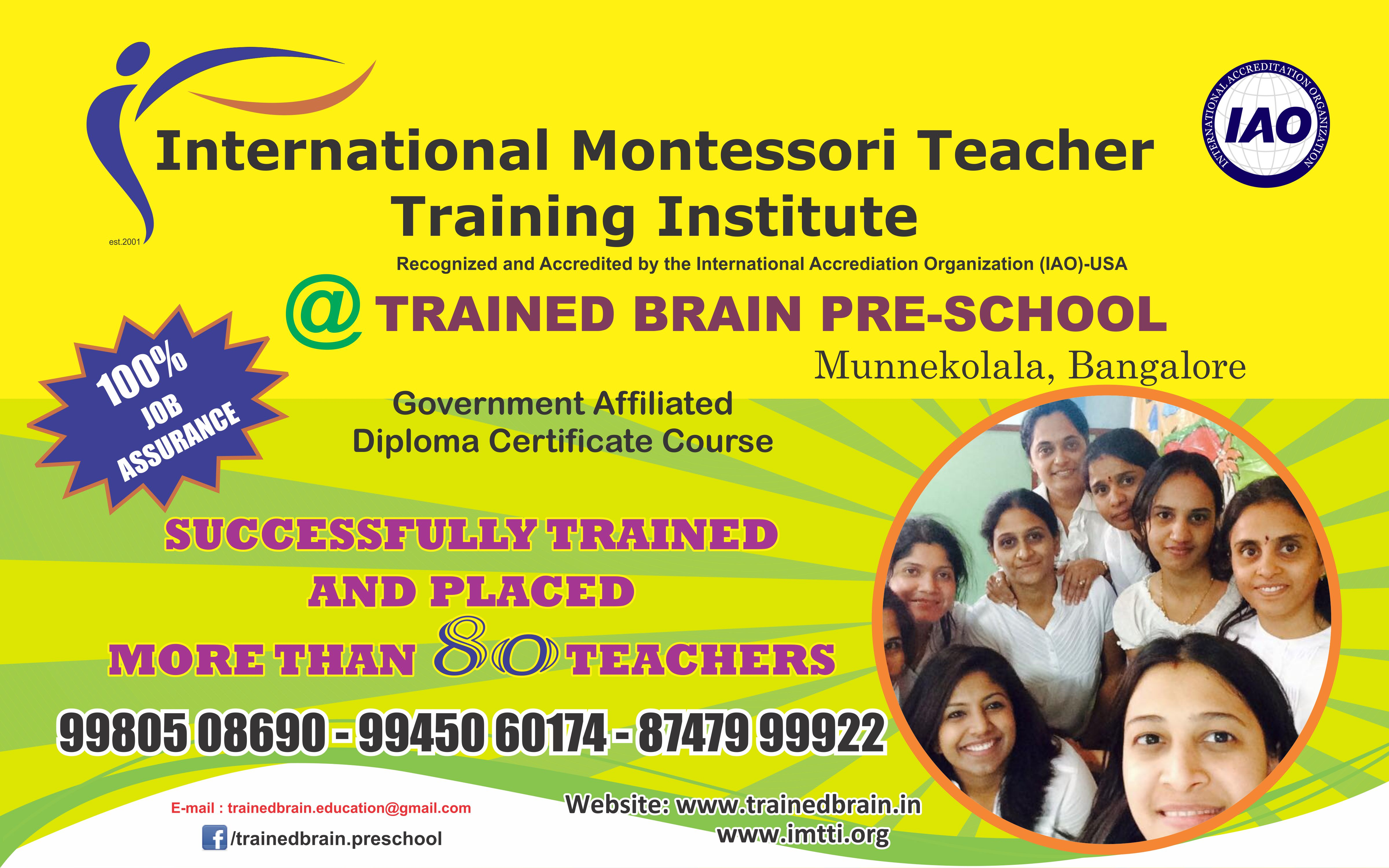 IMTTI is offering Diploma in Montessori with Placement assistance. This opportunity can be utilized by Educators / Teachers/ People interested to pursue a career in the foundation level of Pr-primary field / Entrepreneurs looking to successfully operate a Preschool etc. The workshops are bundled with loads of practical learning & teaching with inclusions of Conventional & Montessori methodology which greatly helps to scientifically handle Pre-Preschoolers.  Admissions are open for Batch 14.   Enroll Now!   Call us on 9980508690 or email us at trainedbrain.education@gmail.com   Regards. TBPS