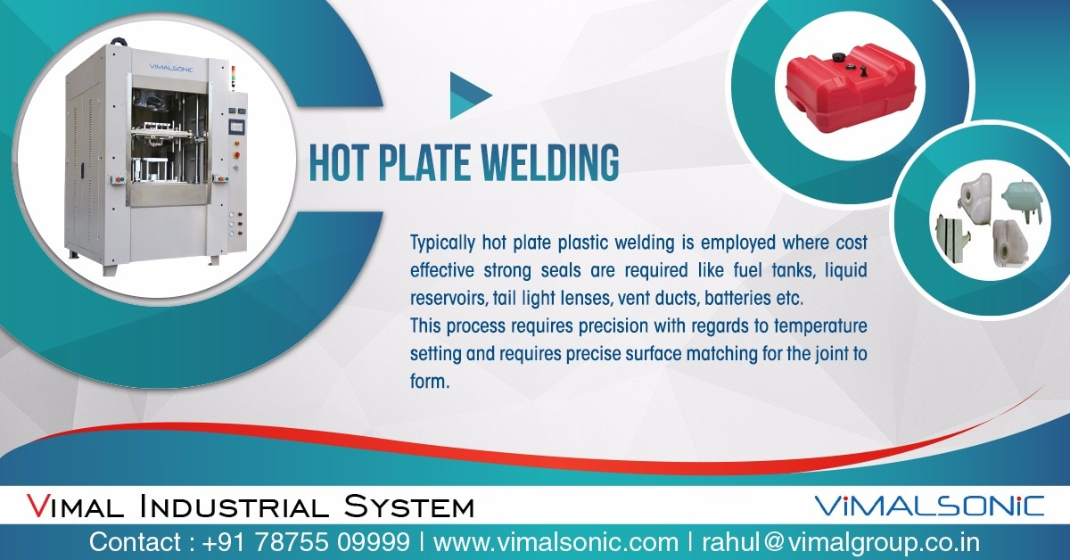 Best Hot Plate welding Manufacturer in Pune.  How hot plate works?  Vimal Industrial System Provides You Best Solution for hot plate welding as hot plate welding is a process of welding of two hallow component with the specific material property. and desired size and shape.                       Vimal industrial system provided the solution of hot plate welding these are machine customized manufactured for a component, to be weld  it required specific designs and shapes for welding area as well as material properties,                          for specific quires regarding hot plate welding machine vimal industrial system is with you as a solution provider for your plastic welding application . Kindly contact us .   rahul@vimalgroup.co.in, http://www.vimalgroup.co.in/