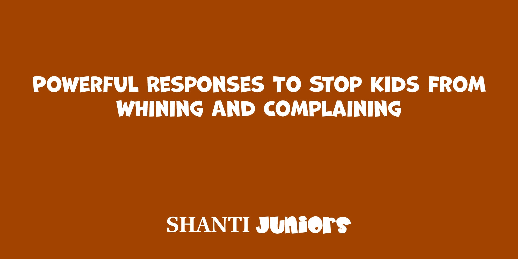 Powerful Responses To Stop Kids From Whining And Complaining