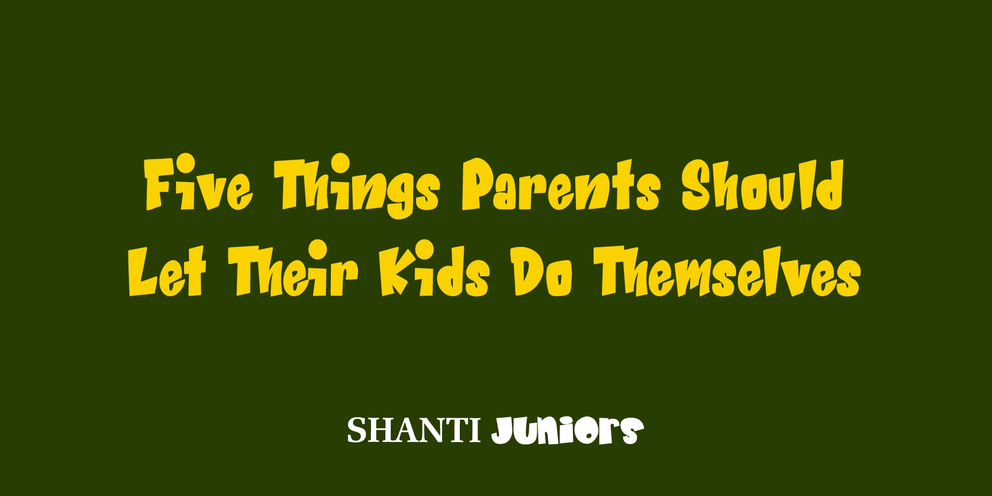 Five Things Parents Should Let Their Kids Do Themselves