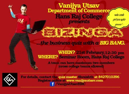 BIZINGA - THE BUSINESS QUIZ   Vanijya Utsav '14, the Annual Commerce fest of Hans Raj College presents, BIZINGA - the business quiz with a BIG BANG!  Battle your way to victory after grueling rounds of hardcore quizzing and compete against  - by Vanijya Utsav 2014, North Delhi
