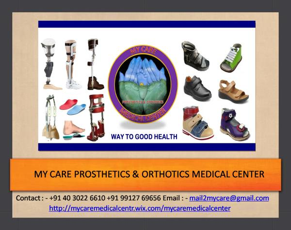 My Care Prosthetics and Orthotics is a full service product development & manufacturing company focusing on design research and development & manufacturing of prosthetics & Orthotics medical devices as well as Orthopedic and Diabetic Foot care products.   My care's engineering and product development staff has decades of experience in design & manufacturing with great attention to innovation project management & superior customer service.We are highly appreciated for our client centric approach and services. Our devices ensure comfort and flexibility to the patients. All the devices that we offer are tailored as per the requirements of the patients. We are putting in our best to bridge the gap of low quality and hi-quality.Team of Professionals: Backed by a highly educated and experienced workforce, we are able to meet the requirements of the patients timely.My Care's Engineering & Technical team always tailors their services as per the advices and prescription from the doctors. The comfort, measurements and material are taken care of by our experts. We are always supported by a quality team as well. These quality controllers check each device precisely before offering it to the patients. We constantly review and update our product range to make sure we can offer the best products possible to all of our customers. Our devices ensure comfort and flexibility to the patients. All the devices that we offer are tailored as per the requirements of the patients. We are putting in our best to bridge the gap of low quality and hi-quality. we provide the best in disability and rehabilitation products.
