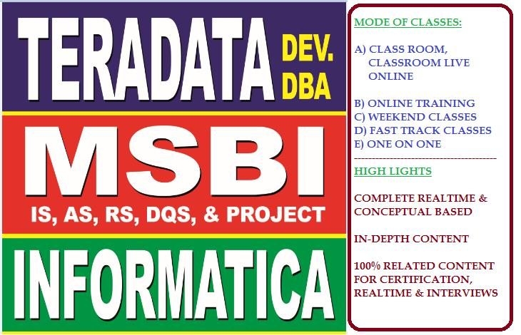As a reputated institute we provide the below courses in different modes.   New Teradata DBA Online batch  	Date :  28thMarch2016  	Time :  6am 	Duration: 40 hours 	Contact Number for enrollment: 9493228290 	  Courses:   A)Best Teradata class room training, Teradata Online training.  B)Best Teradata DBA class room training and Teradata DBA Online Training.  C)Best Microsoft Business Intelligence(MSBI) Class room training and  Microsoft  Business Intelligence(MSBI) Online Training.  D)Best Informatica class room training, Informatica Online Training.  Methods:   Regarlar class room training (can be given online access for live training)  Dedicated online training  One on One (face-face) and customized timings  Corporate Training  Weekend batches   Contact at reception for more details(040 66638869/9573168449).   From other institutes and online training it differentiates:  a) Project explantion  b) Project FAQs and Real Time knowledge acqusition  c) Every concept indetail and diagrametic discussion  d) Very good Hard Copy and Soft Copy Material (suitable for Interviews and to work in realtime)   For more info and content visit   vinaytechhouse.com    teradatastudents.blogspot.com  msbivinay.blogspot.com