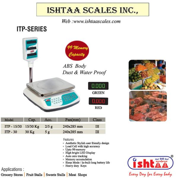 ISHTAA -  provide quality devices made 4 u Best Price Computing Scale. Ishtaa - ITP Series http://goo.gl/K6zB9r Best Retail Weighing Scale Best Weighing System for Multiple Weighing Applications. Very Economic & User Friendly Weighing System With storage upto 99 Memory units. High Bright LED display. Dust & Water Proof Specially Made for Super Markets Weighing,  Hyper Markets Weighing,  Retails & Groceries Weighing,  Fruits Weighing Scale Food Store Weighing,  Meat Weighing scale Chicken Weighing Scale Fish Weighing Scale  Buy Now at Best Price Call: 09843016028 ; Mail: online@ishtaascales.com Web : www.ishtaascales.com