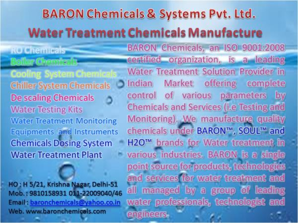 BARON Chemicals, an ISO 9001:2008 certified organization, is a leading Water Treatment Solution Provider in Indian Market offering complete control of various parameters by Chemicals and Services (i.e Testing and Monitoring). We manufacture - by Baron Chemicals &Systems P Ltd 9810158931, Delhi