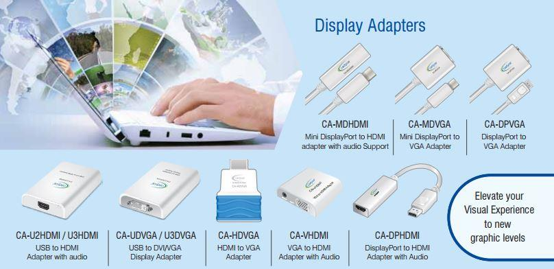 Give your Desktop / Laptop new power with high-speed USB Display Adapters & Other Accessories for Laptops and MacBook.  Brand : Cadyce  Warranty 1 year   Few of our products are mentioned below:  Mini Display Port to VGA Adapter,  CA-MDVGA  Mini Display Port to HDMI Adapter with Audio Support,  CA-MDHDMI  USB Lightning Cable for iPod, iPhone & iPad, White,  CA-ULC1  USB Lightning Cable for iPod, iPhone & iPad, Length: 2 m, CA-ULC2  USB Lightning Cable for iPod, iPhone & iPad, Length: 3 m, CA-ULC3  USB Lightning Cable for iPod, iPhone & iPad, Black,  CA-ULC1B  High Speed HDMI Cable with Ethernet,  CA-HDCAB2  USB Sync Cable for iPod, iPhone & iPad,  CA-USC1 USB Lightning cable for iPod, iPhone & iPad (1.2M WHITE) Silver, CA-ULCS1.2 USB Lightning cable for iPod, iPhone & iPad (1.2M WHITE) Gold, CA-ULCG1.2 USB LIGHTNING + MICRO USB CABLE 1.2m Silver, CA-ULCM USB Lightning cable for iPod, iPhone & iPad (1.2M WHITE) Silver, CA-ULCS2 USB Lightning cable for iPod, iPhone & iPad (1.2M WHITE) Gold, CA-ULCG2  Network Cable Tester,  CA-NCT 300 Mpbs DSL Router, CA-R300 150 Mbps ADSL Router, CA-M150 300 Mbps ADSL Router, CA-M300 USB-C™ to Gigabit Ethernet Adapter, CA-C3GE USB-C™ to VGA Adapter, CA-C3VGA USB-C™ to HDMI Adapter, CA-C3HDMI USB-CTM to USB 3.0 A Type Female Cable (Speed 5GBPS / Power 3A / Length 15cm), CA-C3AF USB-C™ to USB 3.0 A Type Male Cable (Speed 10GBPS / Power 3A / Length 1M), CA-C3AM USB-C™ to Micro USB 3.0 Male Cable (Speed 480MBPS / Power 3A / Length 1M), CA-Cmicro USB-C™ to 5 Pin Mini-B Cable (Speed 480MBPS / Power 0.5A / Length 1M), CA-C5MiniB USB-C™ to USB 3.0 Standard B Type Male Cable (Speed 10GBPS / Power 3A / Length 1M), CA-CU3BM USB-C™ to USB 3.0 Micro B Cable (Speed 10GBPS / Power 3A / Length 1M), CA-CMicroB  USB 3.0 to HDMI Adapter with Audio ,  CA-U3HDMI  150Mbps Wireless N Travel Router,  CA-WTR150  Internet Camera with 2-Way Audio,  CA-IP100M  PoE Day / Night Internet Camera with 2-Way Audio,  CA-IP200MP  PoE Day/Night PTZ Internet Camera with 2
