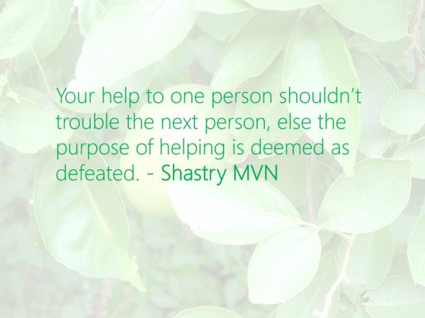 Your help to one person shouldn't trouble the next person, else the purpose of helping is deemed as defeated. - Shastry MVN @ShastryMVN #ShastryMVN - by Shastry MVN, Hyderabad