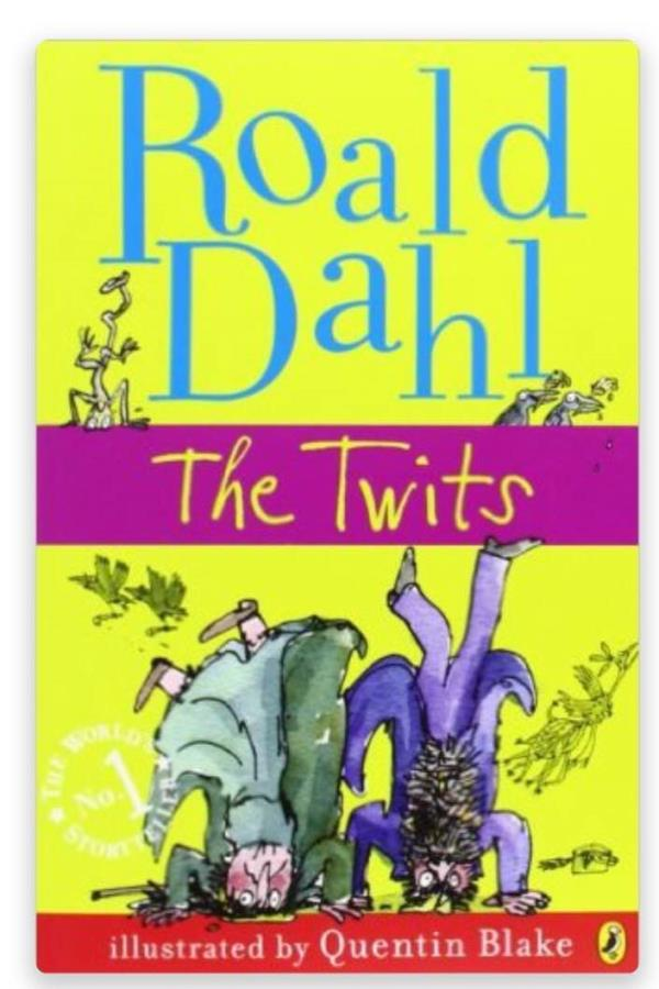 The Twits  by Roald Dahl  (Author)  Mr and Mrs Twit are really disgusting. They smell because they never wash, they fight because they play tricks on each other, AND they hate children. But worst of all, they keep monkeys in their back gard - by Sparrow : Bringing Stories To Your World, Delhi