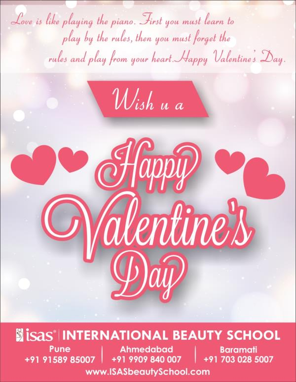 Love is like playing the piano. .First you must learn to play by the rules, then you must forget the rules and play from your heart. Happy Valentine's Day.  ISAS, International Beauty School !  wishing you   Happy Valentine's Day !  Enroll Today !  Certificate & Diploma Courses: #Creative_Hair_Designing #Advanced_Beauty_& _ #SpaTherapy #Personal_Grooming #Professional_Makeup #NailExtension_& #Nail_Art #Diet_& #_Nutrition  1st Floor, Zodiac Plaza, Near Nabard Flat, H.L. Comm. College  Road, Navrangpura Ahmedabad - 9 Ph. +91 99098 40007, 26300007  www.isasbeautyschool.com  Makeup: Prosthetic Makeup in Ahmedabad, 3d Makeup in Ahmedabad, Advanced Make Up Courses in Ahmedabad, Bridal Make Up Course in Ahmedabad, Courses In Make Up in Ahmedabad, Hair & Make Up Courses In India in Ahmedabad, Makeup Courses in India, International Beauty School in Ahmedabad, make Up Classes in Ahmedabad,  Makeup Courses in Ahmedabad, Makeup Artist Courses in Ahmedabad, Makeup Artistry Courses in Ahmedabad, Makeup Course in Ahmedabad    Hair: Hair Dressing Courses in Ahmedabad, Courses in Hair in Ahmedabad, Hair Courses in India in Ahmedabad, Hair  Courses in India, Hair Courses in Ahmedabad, Hair Cutting Classes in Ahmedabad, Hair Classes in Ahmedabad,  Hair Courses in Ahmedabad, Part Time Make Up Courses in Ahmedabad, Personal Make Up Courses in Ahmedabad, Professional Make  Up Course in Ahmedabad,    Massage: Indian Head Massage in Ahmedabad, Foot Reflexology in Ahmedabad, Ayurvedic  Massages in Ahmedabad, Aroma Therapy Courses in Ahmedabad,   Beauty: Cidesco Courses in Ahmedabad, Cidesco Qualifications in Ahmedabad, Cidesco Course in Ahmedabad, Best Cidesco  School in Ahmedabad, Cidesco Center in Ahmedabad, Vtct Center in Ahmedabad, Vtct School, Vtct Course in Ahmedabad, Spa Courses in Ahmedabad, The Academy Of Make Up and Beauty in Ahmedabad, the Beauty Academy in Ahmedabad, Salon Management Course in Ahmedabad, Spa Management Course in Ahmedabad, Cidesco Beauty  Therapy Course in Ahmed