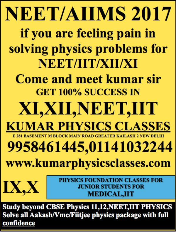 NEET/AIIMS 2017 if you are feeling pain in solving physics problems for NEET/IIT/XII/XI Come and meet kumar sir GET 100% SUCCESS IN XI, XII, NEET, IIT KUMAR PHYSICS CLASSES E 281 BASEMENT M BLOCK MAIN ROAD GREATER KAILASH 2 NEW DELHI  99584 - by Kumar Physics Classes Target 100 %  ☎ +91-9958461445, Delhi