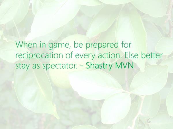 When in game, be prepared for reciprocation of every action. Else better stay as spectator. - Shastry MVN   @ShastryMVN #ShastryMVN #Leadership #Game #Success   - by Shastry MVN, Hyderabad