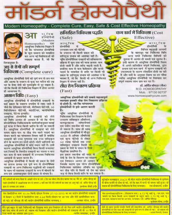 MODERN HOMOEOPATHY  is newly introduced scientific advanced system of homoeopathy based on clinical practices which includes some new concept of devolpement along with traditional system of homoeopathy as follows-  COMPLETE CURE:- Modern homoeopathy completely recovers the diseases & patient as a whole in physical, mental & holistic way in order to prevent relapse of diseases for rest of life as it corrects the  disturbed body metabolism & stops the mechanism which is responsible for continuous  progression & relapse of diseases from inside of body , which is very essential and important for any of the medical  science. Modern homoeopathy also  allows treatment of multiple diseases with same  medicines in same time along with rest of existing  treatment. Most important Modern Homoeopathy works specially on limitations of homoeopathy & provides new scope of hope for homoeopathy even in most complicated & incurable disorders.  In Modern homoeopathy for any and every kind of diseases there are curative and supportive  both types of approaches are possible, even it may take along with rest of any medical system as per stage and severity of diseases & requirement of individual patient. Modern homoeopathy believes in making proper diagnostic approach & differential diagnosis of diseases & resolution as per exact reports & stages of each and every disease.  EASY:- In Modern homoeopathy we use different types of medicinal forms & scales like decimal potency, centimal potency, 50 millisimel  potency, mother tinctures, biochemic medicines, patents etc.  In Modern Homeopathy mode of medicinal intake is very easy which can be taken without any confusion under guidance of expert homoeopathic consultant. Modern Homeopathy does not believe in traditional   law of homoeopathy that while taking homoeopathy medicines  there should be restriction of high smelling food, as due to high quality and potentised  medicines forms modern homoeopathy does not consider all these restriction at 