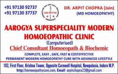 COMPLETE, PERMANENT, EASY, SAFE, FAST & COST EFFECTIVE GUARANTEED   HEALTH CURE@ 100 Rs  at Aarogya Super Speciality Modern Homoeopathic Clinic (Computerised)  Dr.Arpit Chopra (MD Homoeopathy), 102, Krishna Tower, Opposite Curewell Hospital, Janjirwala chouraha, NewPalasia, Indore, You may check cured patients reports & feedbacks on Website-  www.homoeopathycure.com, Email -  Arpitchopra23@gmail.com, 9713092737, 9713037737, 9907527914(whats up No), 0731-2532737, 0731-3961737