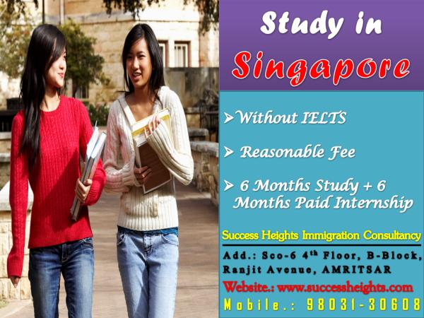 STUDY AND SETTLE DOWN IN SINGAPORE & ESTABLISH A GOOD FUTURE, , ,  NOW EVEN WITHOUT IELTS.  6 MONTHS STUDY & 6 MONTHS PAID INTERNSHIP...  VERY LOW COLLAGE FEES...   FOR MORE DETAILS PLEASE CALL SUCCESS HEIGHTS OR VISIT OUR OFFICE TODAY......