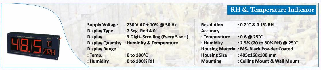 THE CONTROLLER & INSTRUMENTATION GROUP OF KATLAX HAVE INTRODUCED A VERY ACCURATE AND RESPONSIVE HUMIDITY & TEMPERATURE INDICATOR IN WALL MOUNT AS WELL AS CEILING MOUNT VERSIONS. 3 DIGIT 7 SEGMENT LED (EVERY 5 SEC SCROLLING) MS BLACK POWDER COATED 0-100 DEGREE CELCIUS TEMPERATURE 0-100% RH