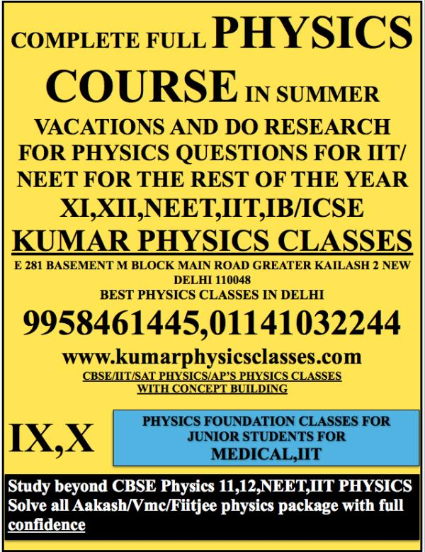COMPLETE FULL PHYSICS COURSE IN SUMMER VACATIONS AND DO RESEARCH FOR PHYSICS QUESTIONS FOR IIT/NEET FOR THE REST OF THE YEAR XI, XII, NEET, IIT, IB/ICSE KUMAR PHYSICS CLASSES E 281 BASEMENT M BLOCK MAIN ROAD GREATER KAILASH 2 NEW DELHI 1100 - by Kumar Physics Classes Target 100 %  ☎ +91-9958461445, Delhi