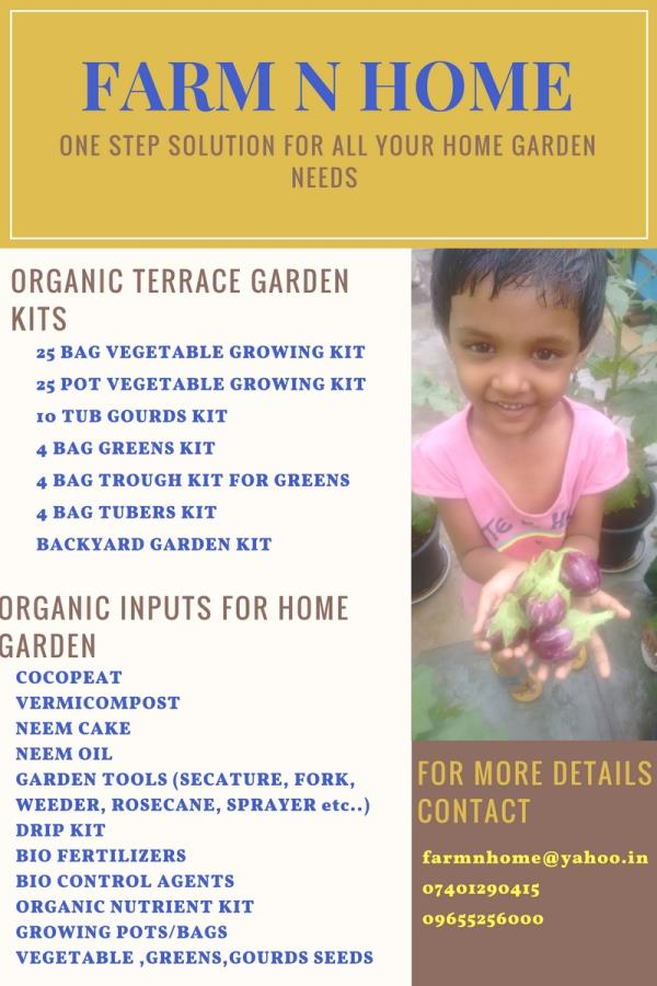 One step solution for all your home garden needs. Farm N Home kits  25 Pot kit for vegetables 25 Bag kit for vegtables 4 Bag greens kit  4 Bag tubers kit 4 Trough kit for greens 10 Tub gourds kit Back yard garden kit FARM N HOME INPUTS FOR TERRACE GARDEN Cocopeat Vermicompost Neem cake Neem oil  Bio fertilizer kit Bio control agent kit Organic nutrient kit Grow bags Growing pots  Etc