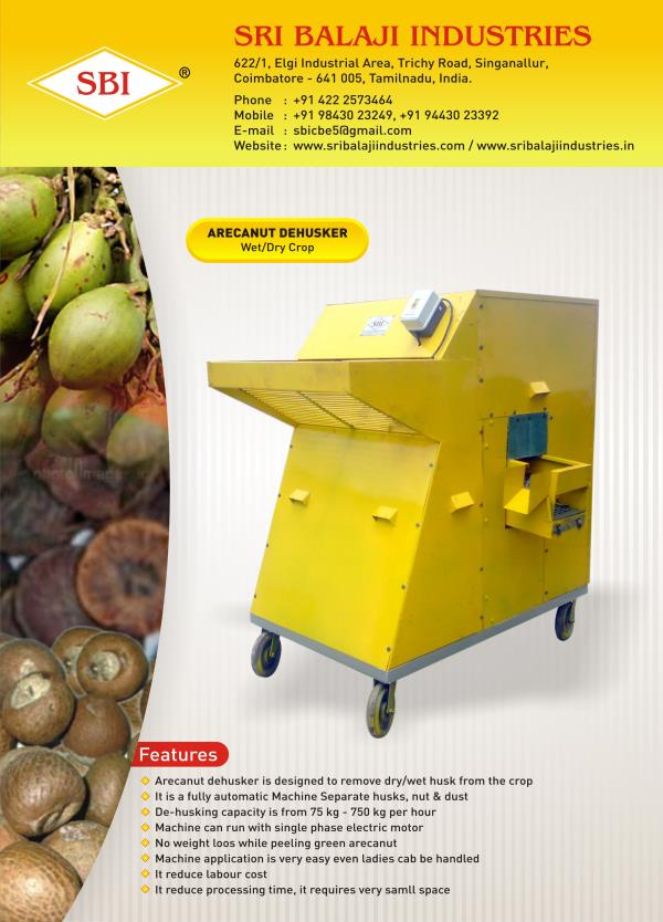 Arecanut Dehusker     Arecanut Dehusker Machine is designed to remove dry & wet husk from the crop. It is a fully automated machine, it separates husk, nuts and unpeeled arecanut. De-Husking capacity is 75 kg-450 kg per hour. Machine can be run by 1hp electric motor or by oil engine. This  Dehusker is highly durable, anti-corrosive, and dimensionally accurate. The Coconut Dehusker Machine not less than 500 nuts per hour.    Specifications:   Capacity : 75 kg-450 kg per hour. Power : 1 hp electric motor or oil engine    For Further Details :   Please Contact us : +91 9943023249   Mail Id : sbicbe5@gmail.com     SRI BALAJI INDUSTRIES   622/1, ELGI industrial area,  Trichy road singanullur,   coimbatore-641005,  Tamil Nadu, India.  M: +91 9943023249   P: +91 (0)422 2573464   E: sbicbe5@gmail.com   W: www.coconutmachine.in  Arecanut Dehusking Machine    Manufacturer  in Tripura, Bangladesh