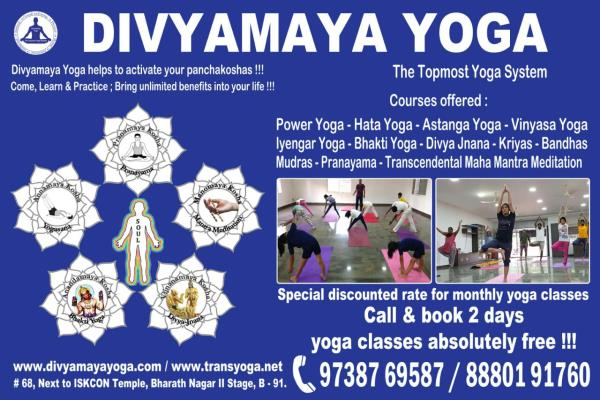 One of the Top 10 Yoga Centers in Bangalore:  Divyamaya Yoga Center / Transcendental yoga Studio is one of the top 10 yoga studios in Bangalore. It offers power yoga classes, hatha yoga classes, iyengar yoga classes, astanga yoga classes, vinyasa yoga classes, restorative yoga classes, pregnancy yoga classes, therapeutic yoga classes, yoga classes for beginners, advanced yoga classes, jnana yoga classes, bhakti yoga classes, dhyana yoga classes, Transcendental Maha Mantra Meditation Classes, pranayama classes and so on.   This studio helps everyone to activate your panchakoshas and thereby achieve perfection in yoga.