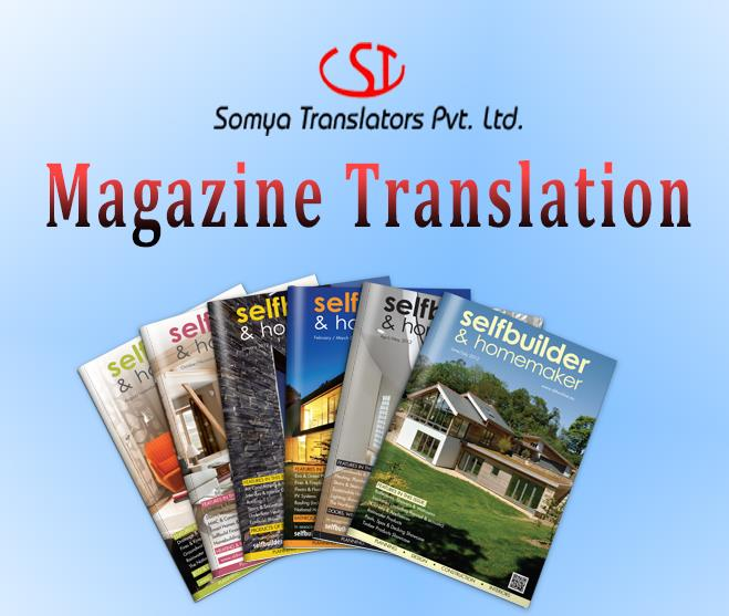 Magazine Translation Services in Variety of Domains Magazines are useful reading materials that impart knowledge about diverse subjects. There are magazines related to scientific studies, researches, medical developments, economic studies and so on. The top magazines are often translated into various other languages for the benefit of the researchers, students, professionals and so on. The translation of these magazines requires careful handling and expert professional touches. The information available in them should be reproduced accurately in other languages.  At Somya Translators Pvt. Ltd. we work with dedicated teams of professional translators who are working in this domain for a really long time. With their reliable knowledge and skill we are able to offer best in class translation of any kind of magazines and in any language. We offer competitive price and timely delivery.  http://www.somyatrans.com/document-translation.html