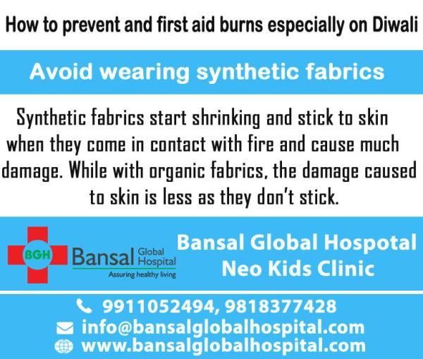 How to prevent and first aid burns especially on Diwali  Avoid wearing synthetic fabrics  Synthetic fabrics start shrinking and stick to skin when they come in contact with fire and cause much damage. While with organic fabrics, the damage caused to skin is less as they don't stick. Hence it is recommended to wear cotton or other natural fabrics while burning crackers.  Bansal Global Hospital Read More : https://bansalglobalhospital.com/