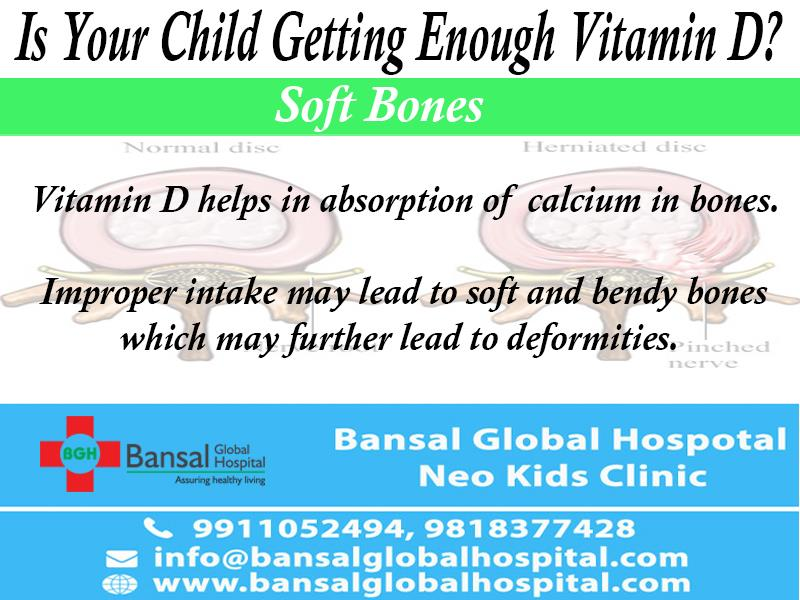Is Your Child Getting Enough Vitamin D?   Vitamin D is an essential nutrient which is required for the proper and healthy functioning of the body. And still, Vitamin D deficiency is a common problem seen today in growing children and toddlers.  Deficiency of vitamin D can cause rickets in children and osteomalacia in adults. It is caused due to less exposure to sun and improper intake of vitamin D in diet. Therefore, to ensure that your kid is safe from anything that can cause harm to him, you should be equipped with all the required knowledge regarding Vitamin D.  Symptoms  Children with vitamin D deficiency may have these following symptoms:  Soft bones – Vitamin D helps in absorption of calcium in bones. Improper intake may lead to soft and bendy bones which may further lead to deformities.  Frequent aches– If your child complains of body pain and weakness more often and may have joint tenderness, don't ignore it. Consult a paediatrician at the earliest.  Delayed motor development– Vitamin D deficiency in toddlers may show developmental delays like non eruption of teeth and delay in standing and walking.  Prone to fractures– Children with Vitamin D deficiency are more likely to have a fracture at the slightest accident.  Sources  Sun is the major source of vitamin D and that's the very reason it is also known as the sunshine vitamin. About 95% of body requirement of Vitamin D is fulfilled by sun. So, you can take your child to walks in the morning sun. Avoid it in the afternoon as the sun beams are strong and might cause irritation to your baby's skin.  Bansal Global Hospital Vitamin DIf your child's diet has enough fatty foods, dairy products, cereals, cheese, and egg yolks, you have already taken a crucial step to save him from Vitamin D deficiency.  In severe cases of vitamin D deficiency, doctors may prescribe vitamin D capsules or Injections. You should take your child to a child specialist if you think that natural sources aren't working for him/her.  Prevention  This deficiency can be easily prevented by maintaining a healthy diet and playing in the morning sun every day.  Also, you should avoid excessive use of sunscreen as it reflects the sun rays back and shuns the absorption of sunlight.