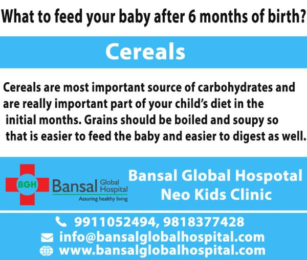 What to feed your baby after 6 months of birth?    It can get a bit stressful and confusing for mothers when their babies turn 6 months old and they have to decide about the kind of food they can give to their young ones. There are certain foods which might affect adversely to your baby's health hence you have to be very careful while feeding them. Here's a list of safe food variants which is safe and healthy for your buttercups:  Cereals  Cereals are most important source of carbohydrates and are really important part of your child's diet in the initial months. Grains should be boiled and soupy so that is easier to feed the baby and easier to digest as well. Rice is a great option to feed your baby as it is easy to feed and very less chances of being allergic.  Fruits  Fruits are a good source of vitamins as well as iron content. Fruits like banana, apple, peaches and pears are good options for infants but they should be mashed properly or else it may get stuck in their food pipe. Make sure to give them very small portion of these fruits or they might not be able to digest it properly.  Vegetables  Boiled veggies make another healthy choice when it comes to vitamins and minerals. Well boiled vegetables like potatoes, pumpkins, carrots, squash and sweet potato. It can be given in combination with rice or can be made as soup to make it a bit interesting for your baby.  Dairy  Proteins are very essential for growth and development of kids. Dairy products such as milk and curd are great preference for kids. Again adding mashed fruits in milk and curd is a good idea. It is not just hassle free but also healthier.  Other foods  There are a number of foods which can be fed to your baby. Lentils or dal can be added in rice as it is loaded with proteins, micro and macronutrients. Other than this, quinoa is loaded with innumerable nutritional value and is also gluten free. Porridge can be introduced to kids which can be made with quinoa, wheat or oats and is both healthful and appealing. Remember that your child has just begun with the diet, don't feed him big portions of food as he isn't used to it yet. Also, take special care of the hygiene conditions as well. If your child shows aversion to food completely, you shouldn't ignore it. Take him/her to an experienced paediatrician for consultation and act accordingly.  About Bansal Global Hospital A world class private hospital located in North-West Delhi, the Bansal Global Hospital offers the best treatment possible and care to its patients round the clock (24×7). The multi-specialty Bansal Global Hospital provides specialist medical and surgical care ranging from simple day-case procedures to complex surgeries, blood and other tests in our state of the art pathology lab, digital X-rays, inpatient facilities. The hospital has dedicated inpatient facility, with all fully air-conditioned ensuite rooms. Our staff offer high quality services to ensure that your stay with us is as comfortable as possible in private and discrete facilities.  Address: Bansal Global Hospital C-10 Ramgarh, , Near Jahangirpuri Metro Station, Delhi, 110033 Bansal Fracture, Gynae and Kids Clinic, E-1086 Saraswati Vihar, Pitampura, Delhi 110034 Neo Kidz Clinic, C-38 Raj Nagar, Pitampura, Delhi 110034  Tel: 9911062832 Dr Suresh Bansal – Specialist Orthopedic Surgeon Dr Bimla Bansal – Obstetrics and Gynaecology Dr Neha Bansal – Child Specialist