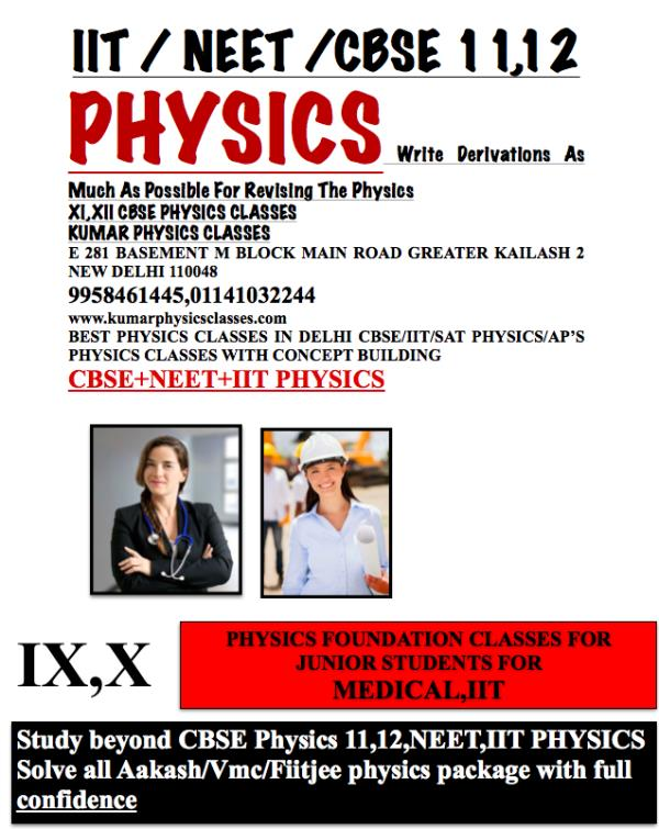PHYSICS Write Derivations As Much As Possible For Revising The Physics XI, XII CBSE PHYSICS CLASSES KUMAR PHYSICS CLASSES E 281 BASEMENT M BLOCK MAIN ROAD GREATER KAILASH 2 NEW DELHI 110048 9958461445, 01141032244 www.kumarphysicsclasses.co - by Kumar Physics Classes Target 100 %  ☎ +91-9958461445, Delhi