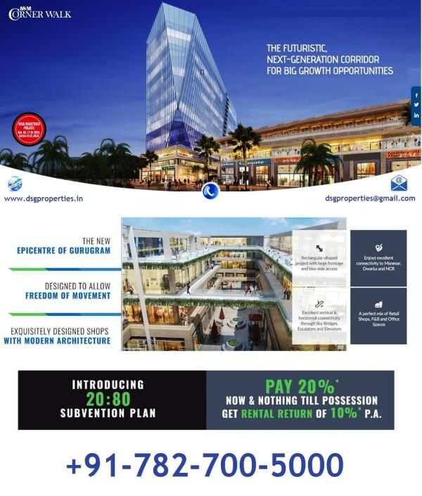 M3M CORNER WALK GURGAON, M3M SECTOR 74, GURGAON, CORNER WALK GURGAON  Looking for Commercial Projects for Investment Purpose ??? Here is Best Project starting in Haryana prime city in Gurgaon  M3M Corner Walk- New Commercial High Street Launch in Sector 74 Gurgaon - Assured Rental Return upto 11% per annum with Bank Loan Subvention Scheme   M3M India Launch M3M Corner Walk new Mega Launch 7.5 Acres High-street Retail with Multiplex on Main SPR road (150 Mtrs), sector 74 Gurgaon, Its Offer Easy Connectivity from NH8 & Golf Course Extn Road.   ​M3M Corner Walk, A place where nights are as happening as days and where one gets the best of living, pubbing, shopping, fashion, dining, outdoor adventure and entertainment. Inspired by lifestyle from different cultures comes a paradise that offers a richly diverse mix of living, shopping and leisure activities.   Easy accessibility to the best of fashion, retail and F& B with the fun and frolic of international high-street shopping.   M3M India new commercial project of High Street Retail Shops, Food Court & Multiplex is located in Sector-74 Gurgaon on Main Southern Peripheral Road (SPR) banging nearby Nh-8 (New Delhi-Jaipur) highway.  The Habitat around this project is close to 50000 family with BMW Training Centre, High end premium schools with Office spaces, Corporate Houses, MNC's, Sohna Road High end townships, Retail Destinations   Corner Walk-, a futuristic and an international mixed use style development comprising of Retail Shop, Food Court, Office Space, Studio Apartments – a living concept millennium city has never witnessed before.   M3M Corner Walk  Lease Assurance  Upto 11% Assured Rental Return on all payment plans  Very lucrative & flexible payment plans offered with Bank Loan Subvention Scheme  50000 families in the vicinity  Surrounded by DLF Alameda, DLF Commercial, hospitals  The frontage to host the world's best brands with high visibility  Efficiently designed floor plans  Entirely pedestrianized plazas/open spaces around the retail outlets  Dedicated branding signage for every retail outlet  Boulevards/open spaces to ensure clear visibility  Wide display area to showcase latest collection on the go   Corner Walk Commercial Configuration-  1.75 acres Front with 60 mtrs wide Road Corner  Lower Ground / upper ground / First floor dedicated to High-street retail  Second floor dedicated to food court / restaurant / multiplex  Third Floor Onwards Offices / Studio Appt  Almost Triple height and conventional retail showroom shops   M3M COMMERCIAL PROJECT GOING TO BE THE BEST OPPORTUNITY FOR PEOPLE WHO ARE SEEKING INVEST WITH ASSURED RENTAL RETURN & BANK SUBVENTION SCHEME IN RETAIL COMMERCIAL HUB OF GURUGRAM.   INVESTORS WILL GET AN AMAZING KICK-START IN THE PROFESSIONAL AREA BY INVESTING IN THIS PROJECT.   For more Details Feel Free to Get in Touch with Us at + 919811163031   M3M COMMERCIAL PROJECT , Gurgaon , Commercial Properties in Gurgaon Sector 74 , Commercial Projects in Sector 74 Gurgaon , Properties Dealers in Sector 74 Gurgaon , Builder Projects in Sector 74 Gurgaon , Lease Assurance , 11% Assured Rental Return on all payment plans , Bank Loan Subvention Scheme  Commercial Projects in Gurgaon ! M3M Corner Walk Projects : DSG Properties, Suraj School Gurgaon