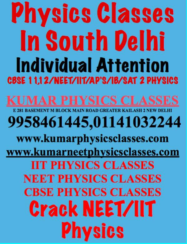 Physics Classes In South Delhi Individual Attention CBSE 11, 12/NEET/IIT/AP'S/IB/SAT 2 PHYSICS  KUMAR PHYSICS CLASSES E 281 BASEMENT M BLOCK MAIN ROAD GREATER KAILASH 2 NEW DELHI  9958461445, 01141032244 www.kumarphysicsclasses.com www.kumarneetphysicsclasses.com IIT PHYSICS CLASSES NEET PHYSICS CLASSES CBSE PHYSICS CLASSES Crack NEET/IIT PhysicsCBSE Physics Board Tips 2019  1) First Important steps towards the CBSE Board 2018 would be to prepare a timetable of Study and revision and try to stick to it.  Devote around 3-4 hours for study Physics on a daily basis.  2) Time management is another skill which will be very useful during the examination. It means you should know how much time needs to be devoted to each question.  Writing just enough for the Physics problem.  Attempting the larger marks questions,  You should be taking simulating Physics exam situation in your home and give as many practice papers as possible  3) Do not play with your Health, Eating habits. Stick to the routine and follow usual health routine. Breathing exercise could be beneficial during this time  4) Physics Answer sheet should be neat and clean. This helps in getting a top score from the examiner. Use a different marker pen to write the famous words so that examiner can understand the feeling of the answer  5)Revision is significant. Go through essential Physics questions, physics formula. Prepare your Physics short trick sheet which you can go through one day before the final  6) Students may also practice from the Physics Sample Question Papers brought out by the CBSE, Physics Marking Schemes performance analysis which analysis common mistakes committed by the students and provides remedial measures.  7) Don't try to attempt new topics of physics  before the examination.It will make u stressful instead revise the issues which you have already done  8) Be positive and be confident. Take everything with a relaxed and positive mind  9) When you are done with the physics paper in the exa