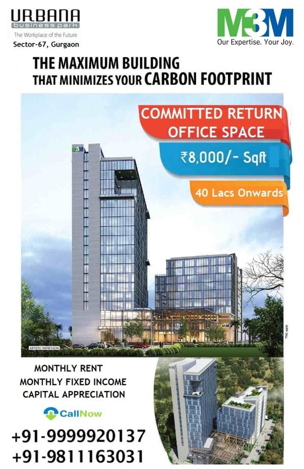 M3M URBANA BUSINESS PARK SECTOR 67 GURGAON ASSURED RETURN WITH ASSURED LEASE GUARANTEE  Urbana business park, a green building combining world class working spaces with sustainable architecture.  The building has been thoughtfully designed to house modern amenities using cutting edge technology, large floor plates and open span design simplifying leasing demand while maintaining individual unit sizes.  A niche zone LOCATED in 18 acres of mixed use development area Conveniently located in sector 67  Wide range of residence/office space/retail options to suit every budget, available in close proximity for employees of tenants Minutes away from Sohna Road, as well as Golf Course Extension Road Easily accessibility to the expressway Situated next to residential areas, malls and entertainment zones Redefining Modern Working Spaces Centrally air conditioned Futuristic architectural patterns Ample Parking Space 100% power backup, wi-fi, BMS, Security and Life Safety systems  High street retail market Leased with Big Brands & 7 Screen Multiplex. Best Deal. M3M Urbana Shop Available. Lower Ground Floor Shops. First Floor Shop. Upper Ground Floor Shop. M3M INDIA PVT LTD, M3M URBANA BUSINESS PARK, OFFICE SPACES IN GURGAON, M3M ROYAL REGALIA GURGAON, M3M URBANA PREMIUM, M3M URBANA GURGAON, M3M GOLF COURSE EXTENSION ROAD GURGAON, M3M COMMERCIALS GURGAON