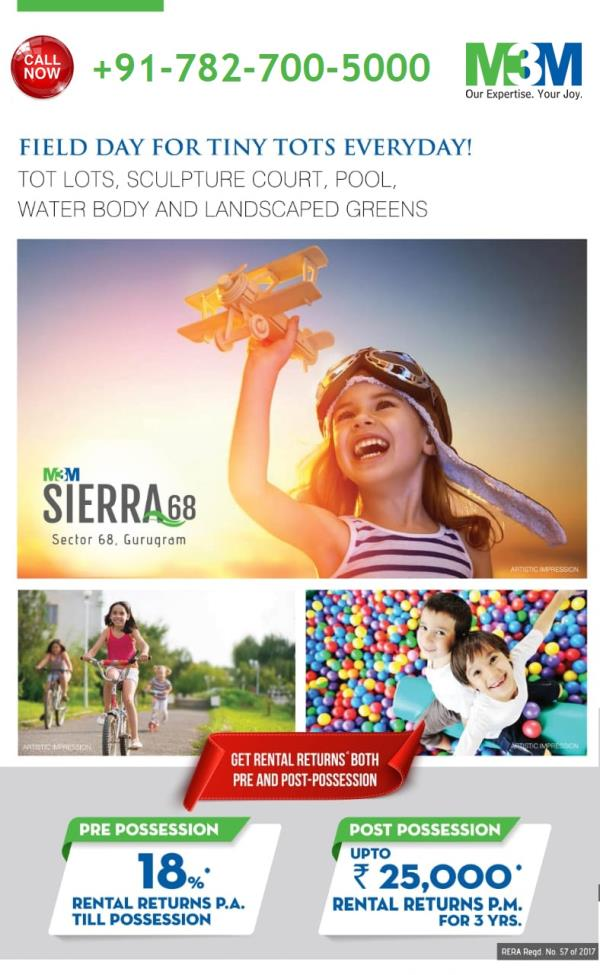 M3M Sierra Sector 68 Gurgaon M3M BEST RESIDENTIAL TOWNSHIP WITH ASSURED RENTAL RETURNS AT SECTOR 68 GURGAON M3M INDIA PVT. LTD., GET 18% ASSURED RETURNS, GET RENT UPTO 25000 AFTER POSESSION Bookings Open; Call for best deal Pay Just 5% & Enjoy Exciting Rental Returns. Possession In 2020*  M3M SIERRA 68 USP  • Situated on 30 metre wide sector road. • Just 30 minutes drive from Delhi International Airport. • The site is prominently located just off Sohna road and has easy access from Southern Peripheral Road & NH-8. • Located near Metro corridor, offering fast, convenient and comfortable connectivity.  M3M Sierra Highlights  • It has 2BHK and 2BHK+Study apartments on offer, and these are infused with ultra modern features and the lake in the resenditial premises will make your home your favourite hangout spot. • It will have 6 units per core, 2.5 Acres Lazy River, 90% open space. Panoramic view of Aravalli hills. View of luxury villas and green spaces in the immediate neighbourhood. • It is an innovative, unique and unparalleled project so that you can enjoy luxury in an all new avatar. • All-encompassing security arrangements like security cameras, guards, panic alarms, fire fighting systems and Earthquake Resistant Buildings will make you feel safe and secure. Central location and good connectivity to all major spots make M3M Sierra, the most seeked property in town. Go and book your flat today for just 5 lacs!  FOR MORE DETAILS FEEL FREE TO CAL +919811163031   M3M SIERRA EBOCHURE, M3M SIERRA LAYOUT PLANS, M3M SIERRA PAYMENT PLANS, SIERRA GURGAON PLANS, M3M RESIDENTIAL PLANS, M3M SIERRA GURGAON, M3M INDIA PVT. LTD., DEALS IN GURGAON, M3M GURGAON, DEALERS IN GURGAON, M3M BEST DEALS, M3M RESIDENTIALS IN GURGAON, M3M SIERRA APPLICATION FORM,
