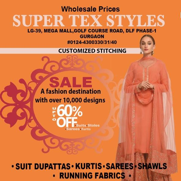 A fashion destination with over 10000 designs. Best ladies wear in gurgaon is Super Tex Style shop no. LG 33 to 39. Sale upto 60% off suits, stoles, sarees & kurtis etc. Term & condition apply. Mega Mall best Mall in Golf course road & MG road in Gurgaon.
