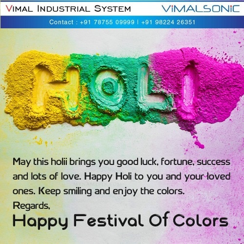 May you have the most blessed Holi festival than you ever had.May it be full of fun, joy, and love.May you be as colorful as the festival itself or even more.Let's all have lots of fun.Regards Team Vimal Sonic Vimal industrial System